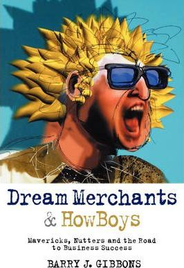 Dream Merchants?& Howboys: Mavericks, Nutters and the Road to Business Success by Barry J. Gibbons