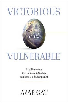 Victorious and Vulnerable: Why Democracy Won in the Twentieth Century and How It Is Still Imperiled by Azar Gat