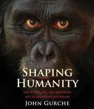 Shaping Humanity: How Science, Art, and Imagination Help Us Understand Our Origins by John Gurche