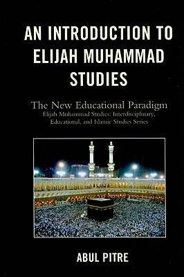 An Introduction to Elijah Muhammad Studies: The New Educational Paradigm by Abul Pitre