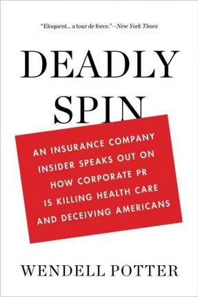 Deadly Spin: An Insurance Company Insider Speaks Out on How Corporate PR Is Killing Health Care and Deceiving Americans by Wendell Potter