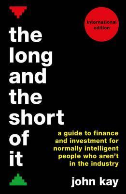 The Long and the Short of It (International edition): A guide to finance and investment for normally intelligent people who aren't in the industry by John Kay