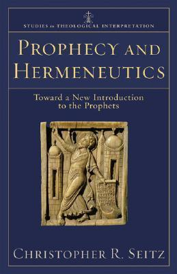 Prophecy and Hermeneutics: Toward a New Introduction to the Prophets by Christopher R. Seitz
