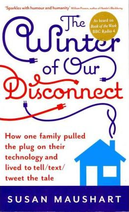 The Winter of Our Disconnect: How One Family Pulled the Plug on Their Technology and Lived to Tell/Text/Tweet the Tale by Susan Maushart