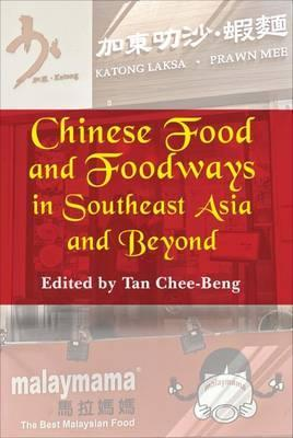 Chinese Food and Foodways in Southeast Asia and Beyond by Tan Chee-Beng