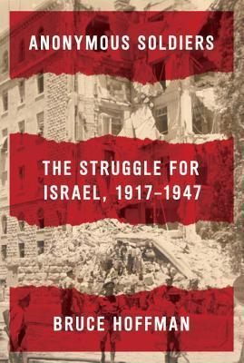 Anonymous Soldiers: The Struggle for Israel, 1917-1947 by Professor Bruce Hoffman