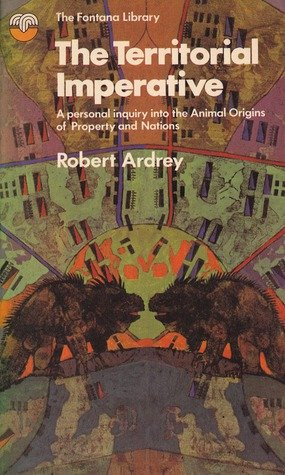 The Territorial Imperative: A Personal Inquiry Into the Animals Origins of Property and Nations by Robert Ardrey