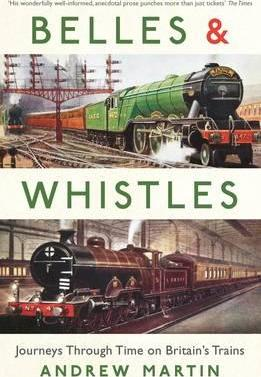 Belles and Whistles: Five Journeys Through Time on Britain's Trains by Andrew Martin