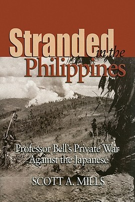 Stranded in the Philippines: Professor Bell's Private War Against the Japanese by Scott A. Mills