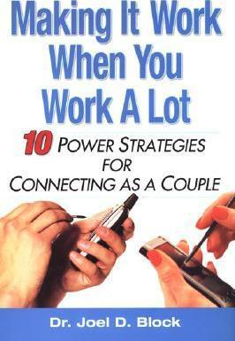 Making It Work When You Work A Lot: 10 Power Strategies for Connecting as a Couple by Joel D. Block