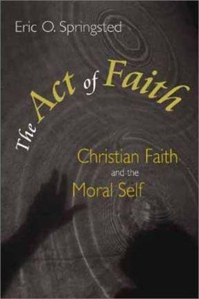 The Act of Faith: Christian Faith and the Moral Self by Eric O. Springsted