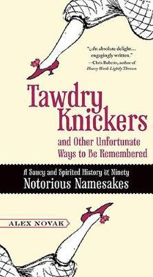 Tawdry Knickers and Other Unfortunate Ways to Be Remembered: A Saucy and Spirited History of Ninety Notorious Namesakes by Alex Novak