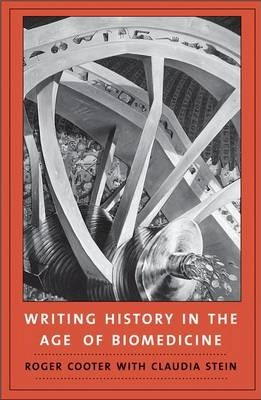 Writing History in the Age of Biomedicine by Roger Cooter, Claudia Stein