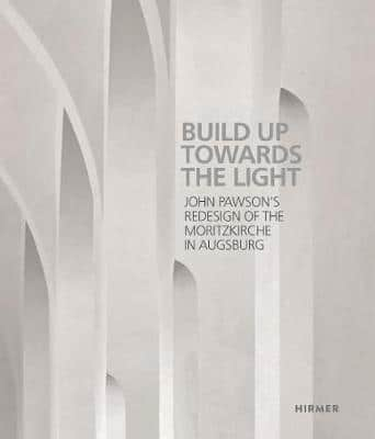 Built up towards the Light: John Pawson´s Redesign of the Moritzkirche in Augsburg (Pre-Order) by John Pawson