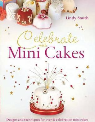 Celebrate with Minicakes: Designs and Techniques for Creating Over 25 Celebration Minicakes by Lindy Smith