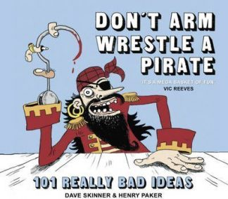 Don't Arm Wrestle A Pirate (101 Really Bad Ideas) by Dave Skinner