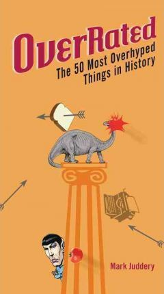 Overrated!: The 50 Most Overhyped Things in History by Mark Juddery