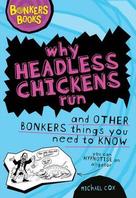 Why Headless Chickens Run and Other Bonkers Things You Need to Know by Michael Cox