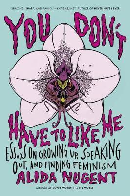 You Don't Have to Like Me: Essays on Growing Up, Speaking Out, and Finding Feminism by Alida Nugent