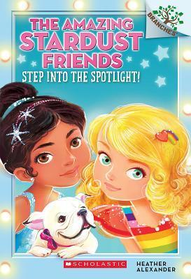 Step into the Spotlight! (Amazing Stardust Friends #1) by Heather Alexander