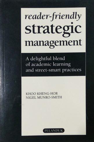 Reader-Friendly Strategic Management: A Delightful Blend Of Academic Learning & Street Smart Practices by Khoo Kheng-Hor, Nigel Munro-Smith