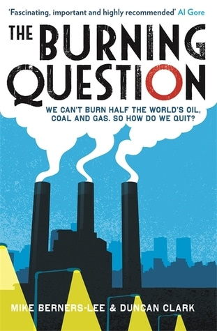 The Burning Question: We Can't Burn Half the World's Oil, Coal and Gas. So How do we Quit? by Mike Berners-Lee