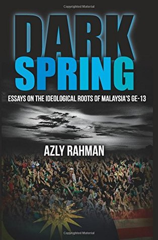 Dark Spring: Essays on The Ideological Roots Of Malaysia's GE-13 by Azly Rahman