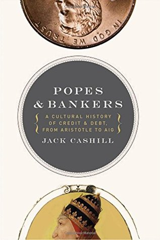 Popes and Bankers: a Cultural History of Credit and Debt,  from Aristotle to AIG by Jack Cashill