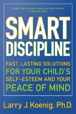 Smart Discipline: Fast, Lasting Solutions for Your Child's Self-Esteem and Your Peace of Mind by Larry Koenig