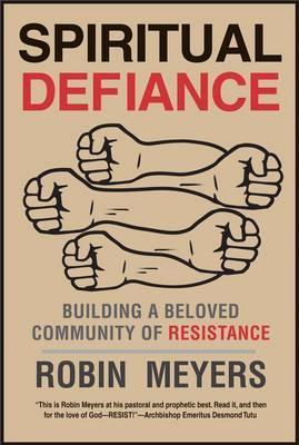 Spiritual Defiance: Building a Beloved Community of Resistance by Robin R. Meyers