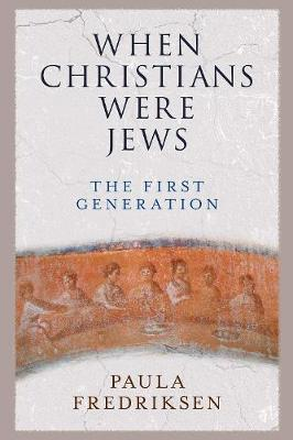 When Christians Were Jews: The First Generation by Paula Fredriksen