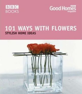 101 Ways with Flowers: Stylish Home Ideas by Good Homes Magazine