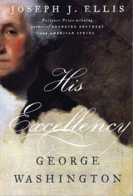 His Excellency George Washington by Joseph J. Ellis