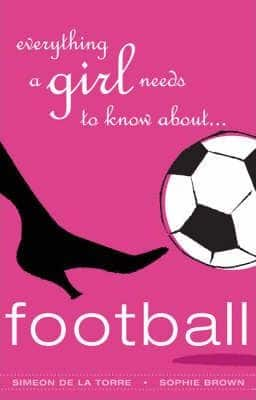 Everything A Girl Needs To Know About Football by Simeon De LaTorre, Sophie Brown