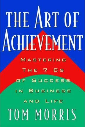 The Art of Achievement: Mastering The 7 Cs of Success in Business and Life by Tom Morris