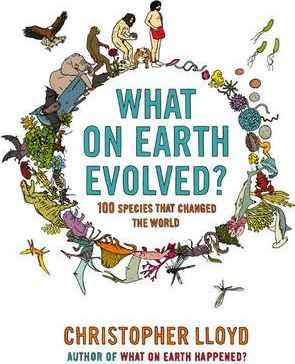 What on Earth Evolved? 100 Species that Changed the World by Christopher Lloyd