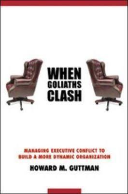 When Goliaths Clash: Managing Executive Conflict to Build a More Dynamic Organization by Howard M. Guttman