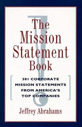 The Mission Statement Book: 301 Corporate Mission Statements from America's Top Companies by Jeffrey Abrahams