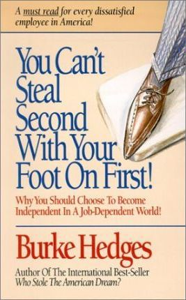 You Can't Steal Second With Your Foot on First: Why You Should Choose to Become Independent in a Job-Dependent World by Burke Hedges