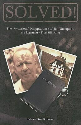 "Solved!: The ""Mysterious"" Disappearance of Jim Thompson, the Legendary Thai Silk King by Edward Roy De Souza"