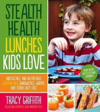 Stealth Health Lunches Kids Love: Irresistible and Nutritious Gluten-Free Sandwiches, Wraps and Other Easy Eats by Tracy Griffith
