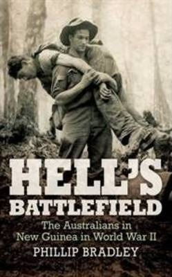 Hell's Battlefield: To Kokoda and Beyond by Phillip Bradley