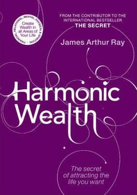 Harmonic Wealth: The Secret of Attracting the Life You Want by James Arthur Ray