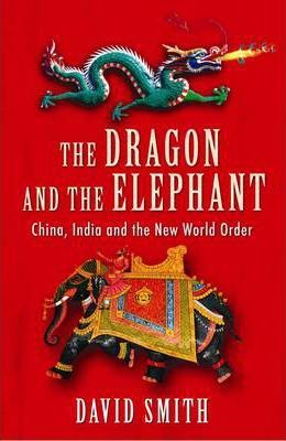 The Dragon and the Elephant: China, India and the New World Order by David Smith