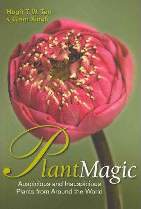 Plant Magic: Auspicious and Inauspicious Plants from Around the World by Hugh T. W. Tan, Gian Xingli