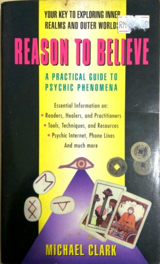 Reason To Believe: A Practical Guide To Psychic Phenomena by Michael Clark