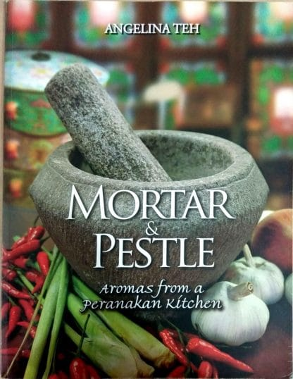 Mortar & Pestle: Aromas From A Peranakan Kitchen by Angelina Teh