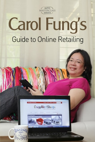 Carol Fung's Guide To The Business Of Online Retailing by Carol Fung