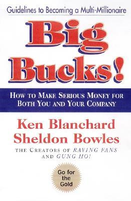 Big Bucks!: How to Make Serious Money for Both You and Your Company by Ken Blanchard, Sheldon Bowles