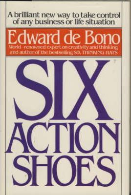 Six Action Shoes: A Brilliant New Way to Take Control of Any Business or Life Situation by Edward de Bono
